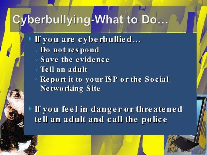 <ul><li>If you are cyberbullied… </li></ul><ul><ul><li>Do not respond </li></ul></ul><ul><ul><li>Save the evidence </li></...