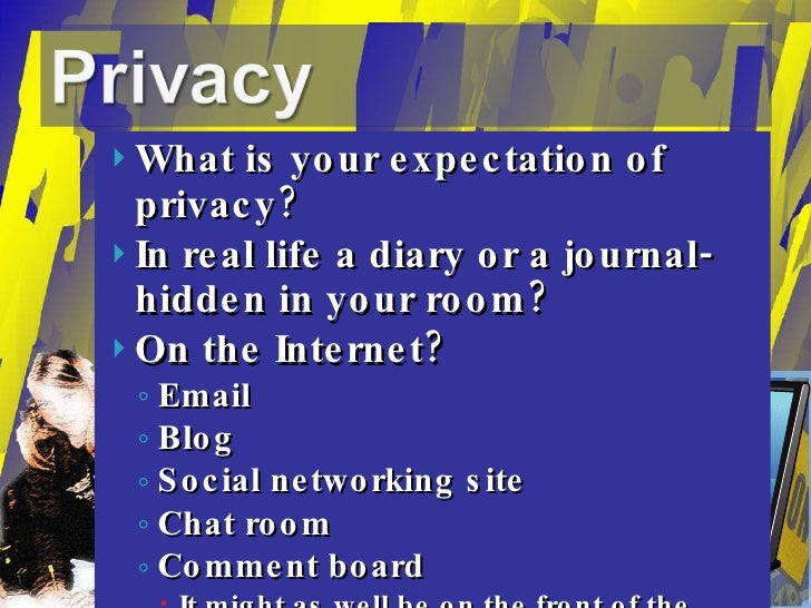 <ul><li>What is your expectation of privacy? </li></ul><ul><li>In real life a diary or a journal- hidden in your room? </l...