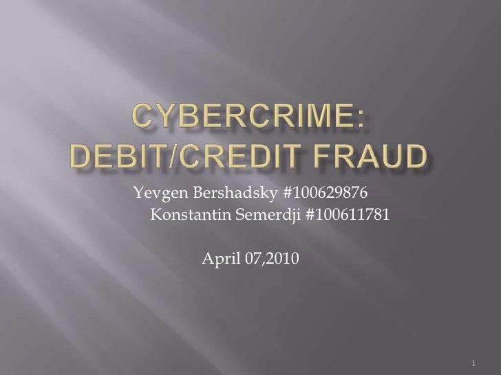 Cybercrime:Debit/Credit Fraud<br />1<br />YevgenBershadsky #100629876<br />Konstantin Semerdji#100611781<br />April 07,2...
