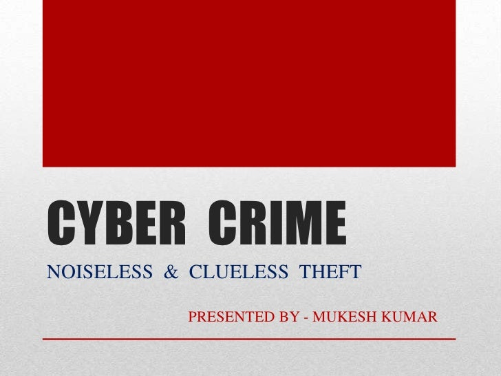 CYBER  CRIME<br />NOISELESS  &  CLUELESS  THEFT<br />                                    PRESENTED BY - MUKESH KUMAR      ...