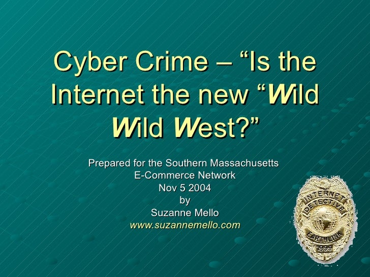 """Cyber Crime – """"Is theInternet the new """"Wild     Wild West?""""   Prepared for the Southern Massachusetts            E-Commerc..."""