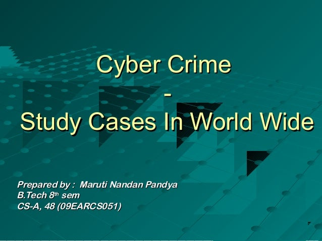 Cyber Crime            -Study Cases In World WidePrepared by : Maruti Nandan PandyaB.Tech 8th semCS-A, 48 (09EARCS051)