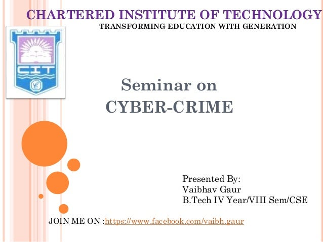 Seminar on CYBER-CRIME Presented By: Vaibhav Gaur B.Tech IV Year/VIII Sem/CSE CHARTERED INSTITUTE OF TECHNOLOGY TRANSFORMI...