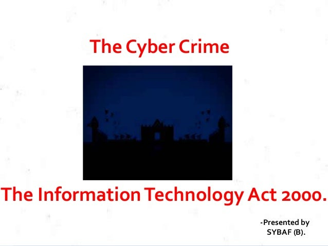 The Cyber Crime The InformationTechnology Act 2000. -Presented by SYBAF (B).