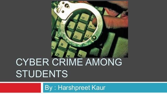 CYBER CRIME AMONGSTUDENTS    By : Harshpreet Kaur