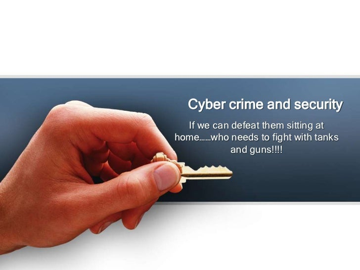 Cyber crime and security  If we can defeat them sitting athome……who needs to fight with tanks            and guns!!!!