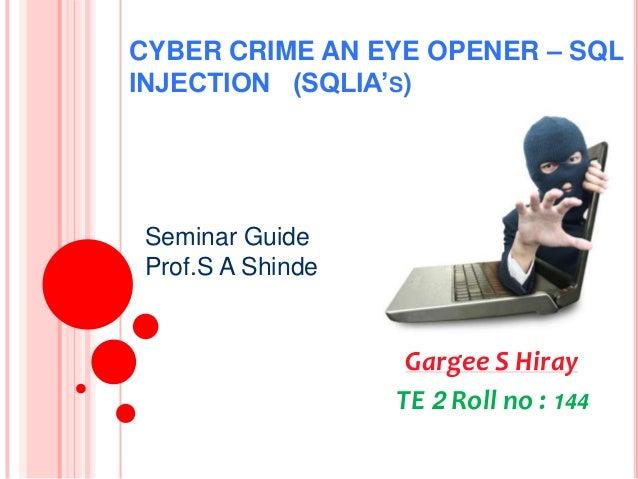 CYBER CRIME AN EYE OPENER – SQL INJECTION (SQLIA'S)  Seminar Guide Prof.S A Shinde  Gargee S Hiray TE 2 Roll no : 144