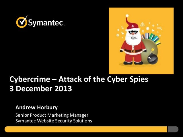 Cybercrime – Attack of the Cyber Spies 3 December 2013 Andrew Horbury Senior Product Marketing Manager Symantec Website Se...