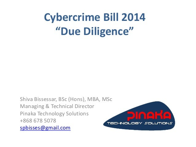 """Cybercrime Bill 2014 """"Due Diligence"""" Shiva Bissessar, BSc (Hons), MBA, MSc Managing & Technical Director Pinaka Technology..."""