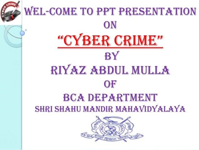 "Wel-Come To ppt Presentation on  ""Cyber Crime"" by  Riyaz Abdul mulla of Bca Department shri shahu Mandir mahavidyalaya"