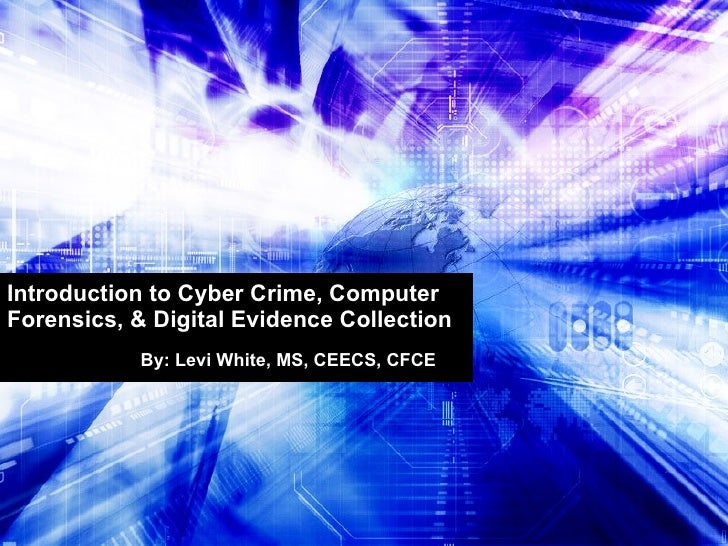 Introduction to Cyber Crime, Computer Forensics, & Digital Evidence Collection By: Levi White, MS, CEECS, CFCE