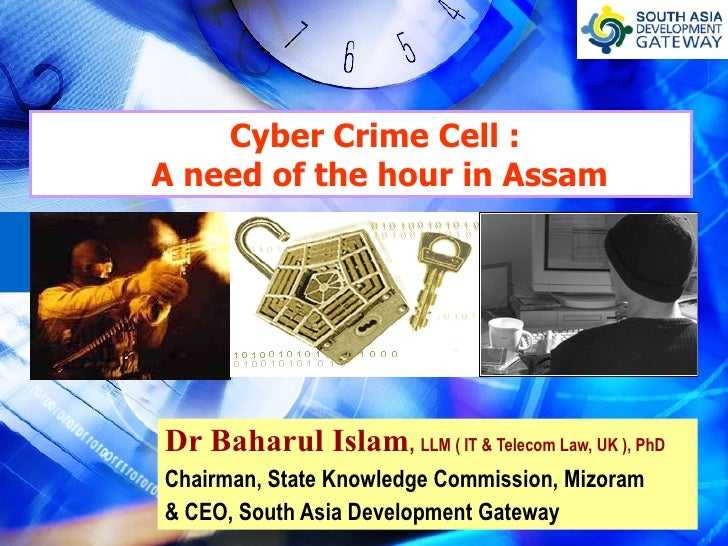 Cyber Crime Cell :    A need of the hour in Assam Dr Baharul Islam ,  LLM ( IT & Telecom Law, UK ), PhD Chairman, State Kn...