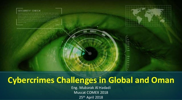 Cybercrimes Challenges in Global and Oman Eng. Mubarak Al Hadadi Muscat COMEX 2018 25th April 2018