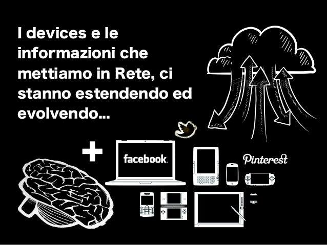 + I devices e le informazioni che mettiamo in Rete, ci stanno estendendo ed evolvendo...