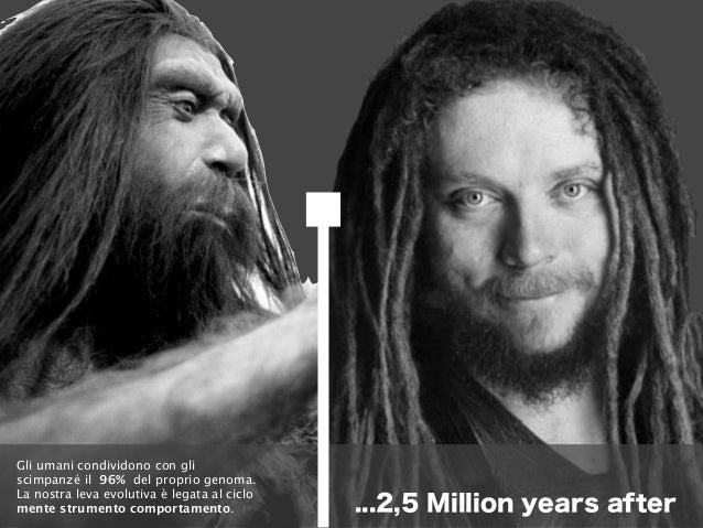 ...2,5 Million years after Gli umani condividono con gli scimpanzé il 96% del proprio genoma. La nostra leva evolutiva è l...