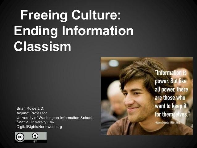 Freeing Culture:Ending InformationClassismBrian Rowe J.D.Adjunct ProfessorUniversity of Washington Information SchoolSeatt...