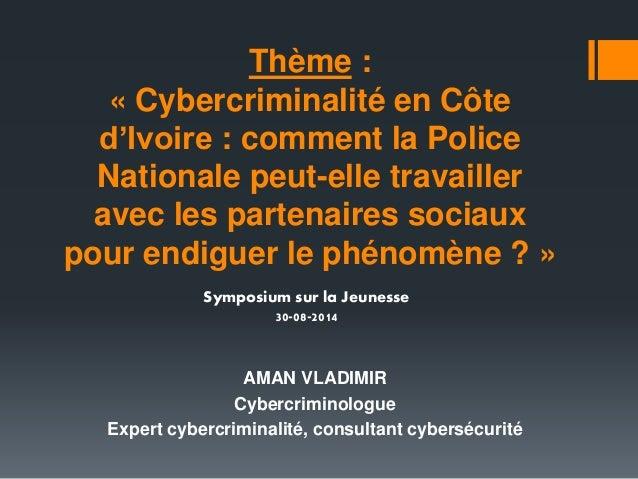 Thème :  « Cybercriminalité en Côte  d'Ivoire : comment la Police  Nationale peut-elle travailler  avec les partenaires so...