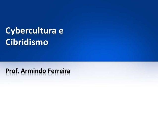Cybercultura e Cibridismo Prof. Armindo Ferreira