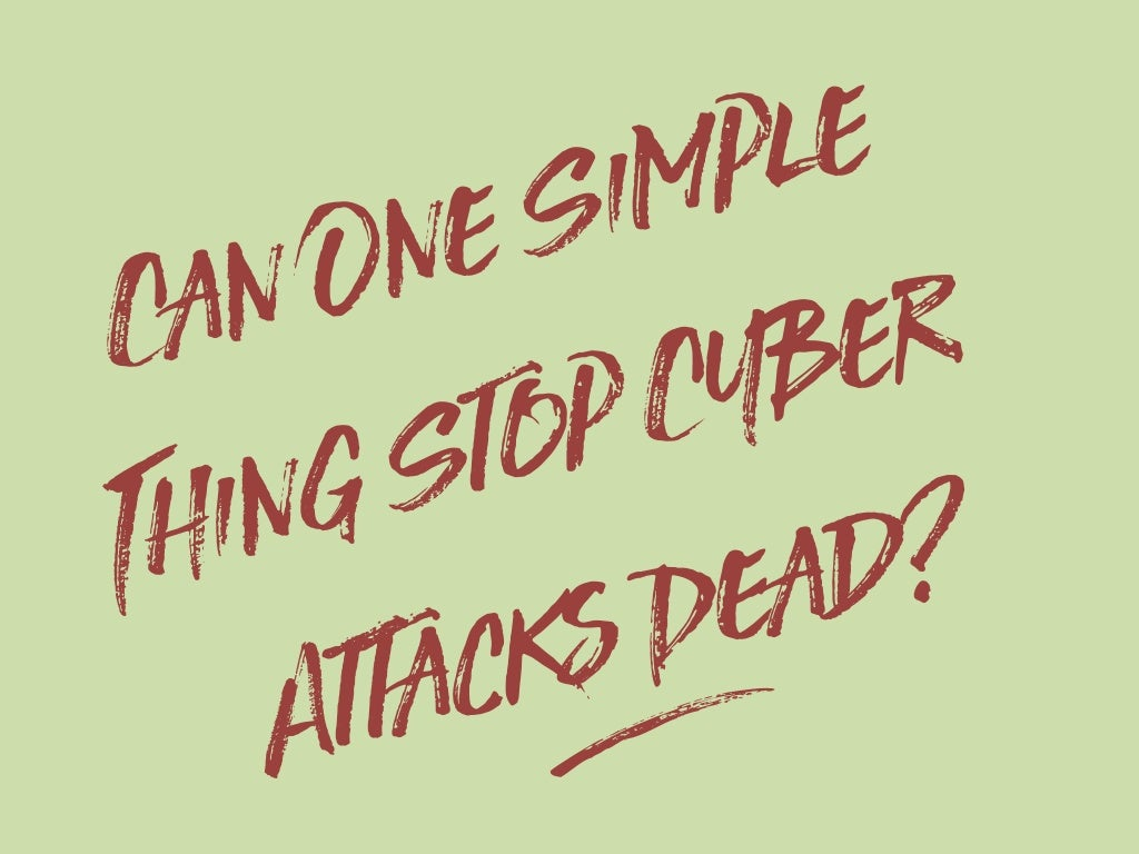 Can One Simple Thing Stop Cyber Attacks Dead?