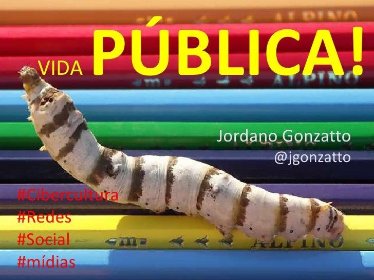 VIDAPÚBLICA!<br />Jordano Gonzatto<br />@jgonzatto<br />#Cibercultura<br />#Redes<br />#Social<br />#mídias<br />