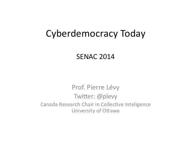 Cyberdemocracy	   Today	    SENAC	   2014	    Prof.	   Pierre	   Lévy	    Twi=er:	   @plevy	    Canada	   Research	   Chai...
