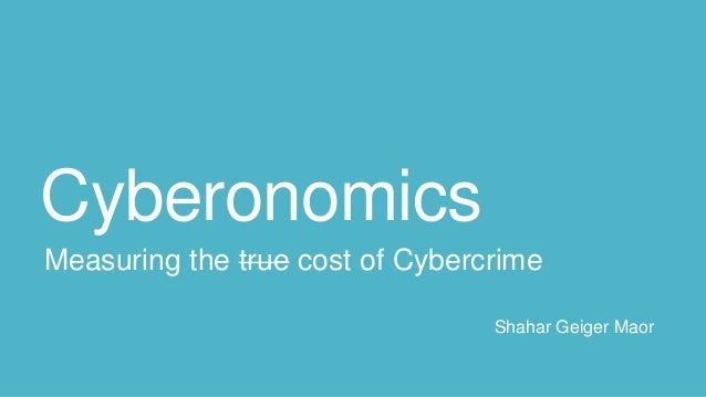 Cyberonomics Measuring the true cost of Cybercrime Shahar Geiger Maor