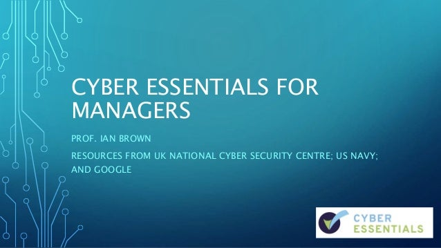 CYBER ESSENTIALS FOR MANAGERS PROF. IAN BROWN RESOURCES FROM UK NATIONAL CYBER SECURITY CENTRE; US NAVY; AND GOOGLE