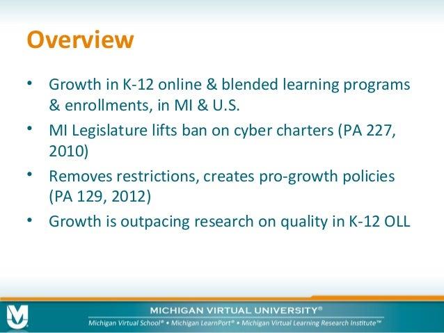 Overview • Growth in K-12 online & blended learning programs & enrollments, in MI & U.S. • MI Legislature lifts ban on cyb...
