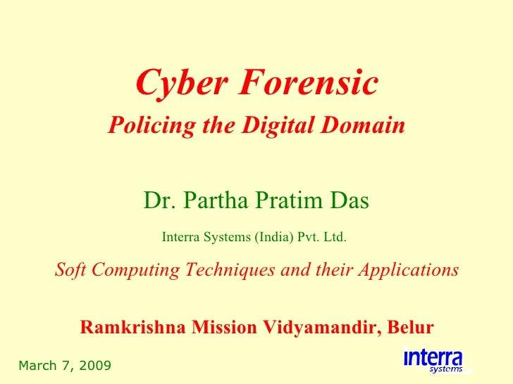 March 7, 2009 Cyber Forensic Dr. Partha Pratim Das Interra Systems (India) Pvt. Ltd.   Policing the Digital Domain Soft Co...
