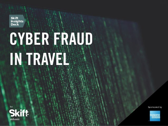 Cyber Fraud in Travel SKIFT REPORT 2016 1 CYBER FRAUD IN TRAVEL by skift.com Skift Insights Deck Sponsored by