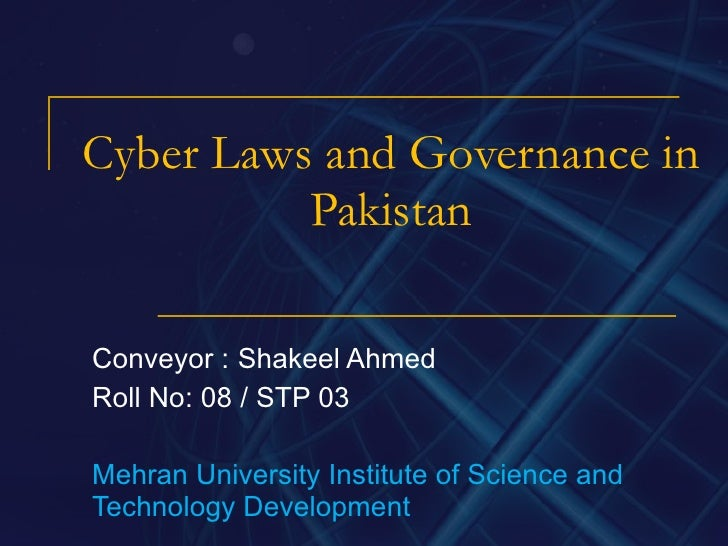 Cyber Laws and Governance in Pakistan Conveyor : Shakeel Ahmed Roll No: 08 / STP 03 Mehran University Institute of Science...