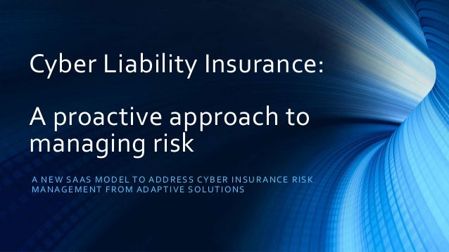 Cyber Liability Insurance: A proactive approach to managing risk A NEW SAAS MODEL TO ADDRESS CYBER INSURANCE RISK MANAGEME...