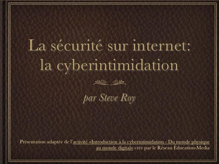 La sécurité sur internet:    la cyberintimidation                              par Steve RoyPrésentation adaptée de l'acti...