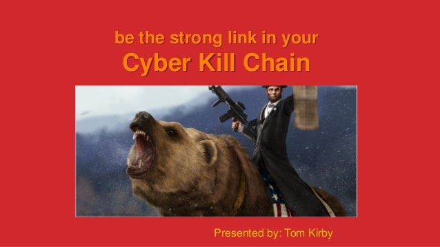 be the strong link in your Cyber Kill Chain Presented by: Tom Kirby