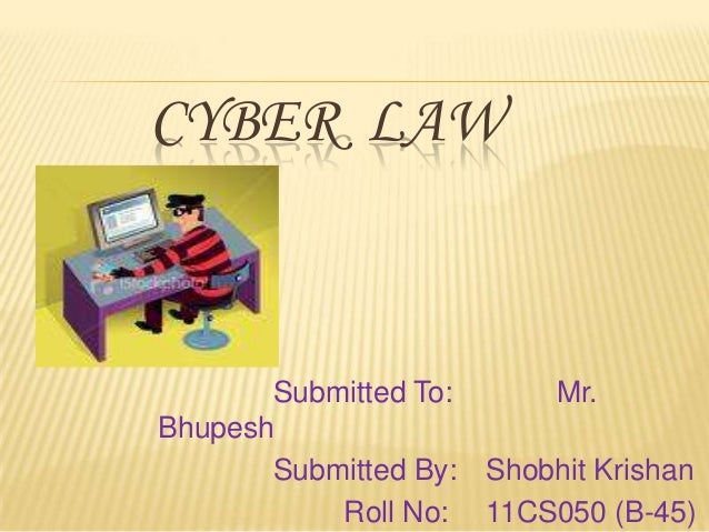 CYBER LAW  Submitted To: Mr. Bhupesh Submitted By: Shobhit Krishan Roll No: 11CS050 (B-45)