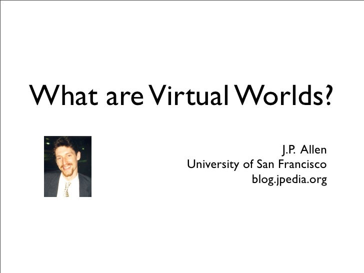 What are Virtual Worlds?                                J.P. Allen             University of San Francisco                ...