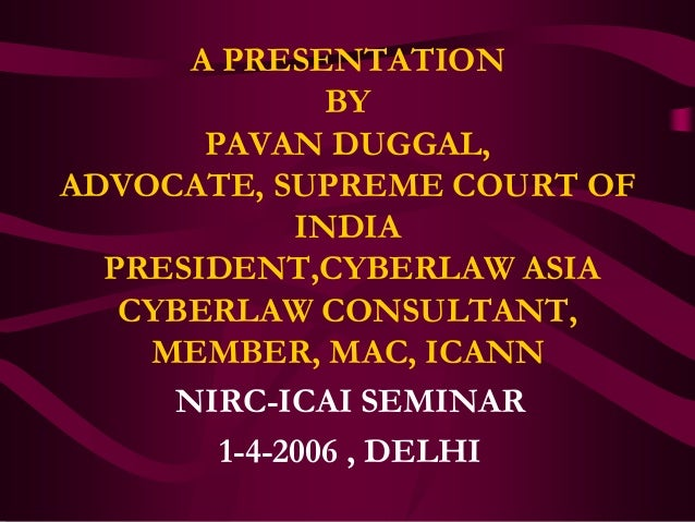 A PRESENTATION               BY       PAVAN DUGGAL,ADVOCATE, SUPREME COURT OF             INDIA  PRESIDENT,CYBERLAW ASIA  ...
