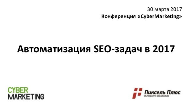 Автоматизация SEO-задач в 2017 30 марта 2017 Конференция «CyberMarketing»