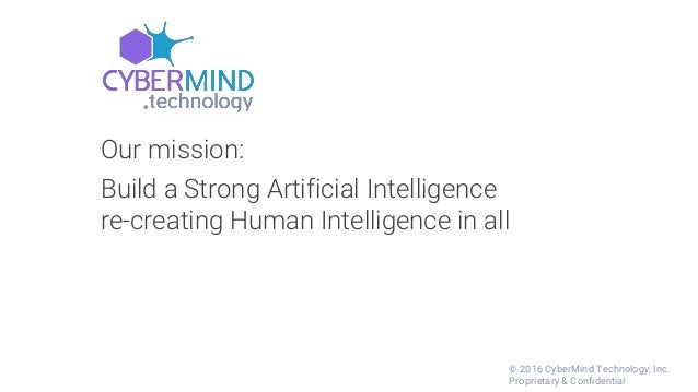 Our mission: Build a Strong Artificial Intelligence re-creating Human Intelligence in all © 2016 CyberMind Technology, Inc...