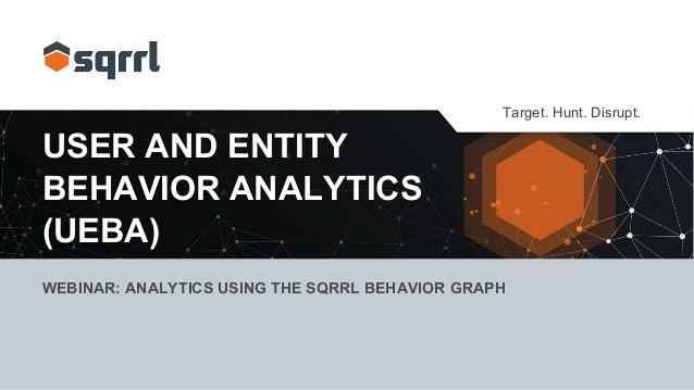 Target. Hunt. Disrupt. USER AND ENTITY BEHAVIOR ANALYTICS (UEBA) WEBINAR: ANALYTICS USING THE SQRRL BEHAVIOR GRAPH