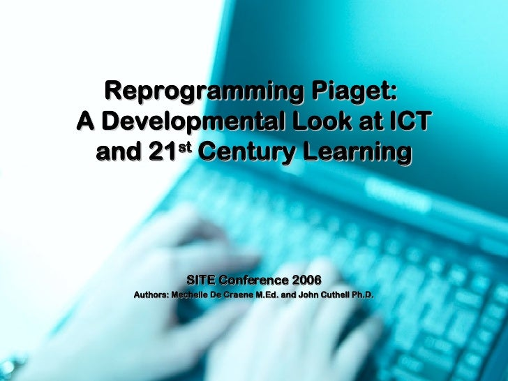 Reprogramming Piaget:  A Developmental Look at ICT and 21 st  Century Learning SITE Conference 2006 Authors: Mechelle De C...