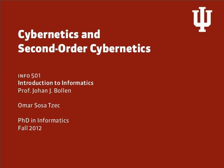 Cybernetics andSecond-Order Cyberneticsinfo 501Introduction to InformaticsProf. Johan J. BollenOmar Sosa TzecPhD in Inform...