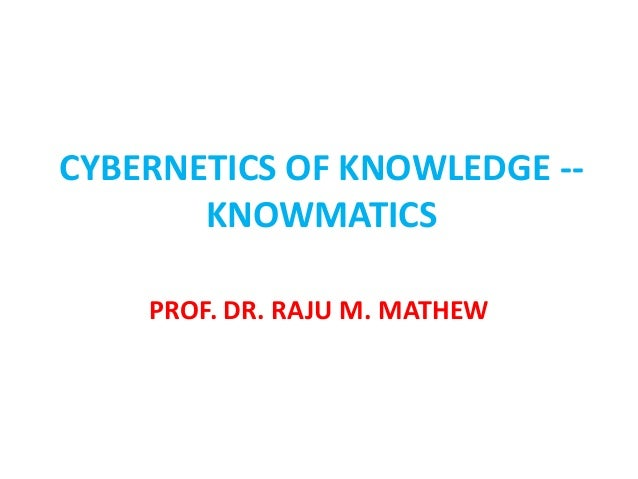 CYBERNETICS OF KNOWLEDGE -- KNOWMATICS PROF. DR. RAJU M. MATHEW