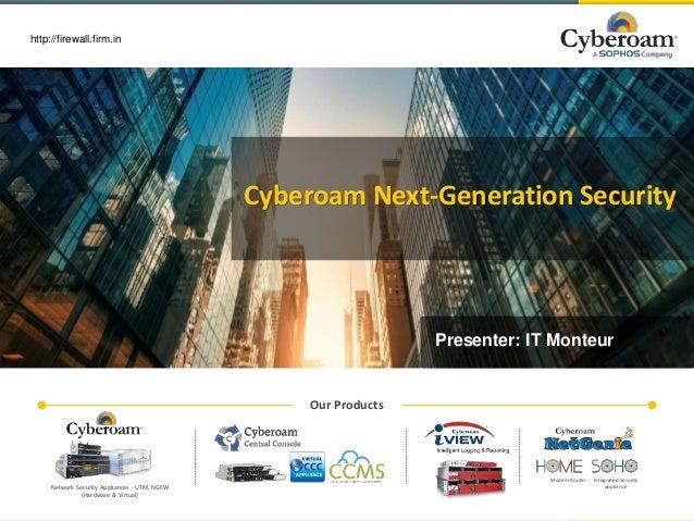 www.cyberoam.com http://firewall.firm.in Cyberoam Next-Generation Security Presenter: IT Monteur Our Products Modem Router...