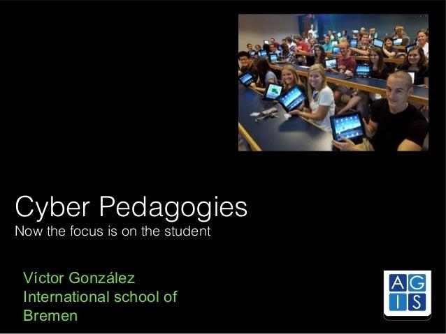 Cyber Pedagogies Now the focus is on the student  Víctor González International school of Bremen