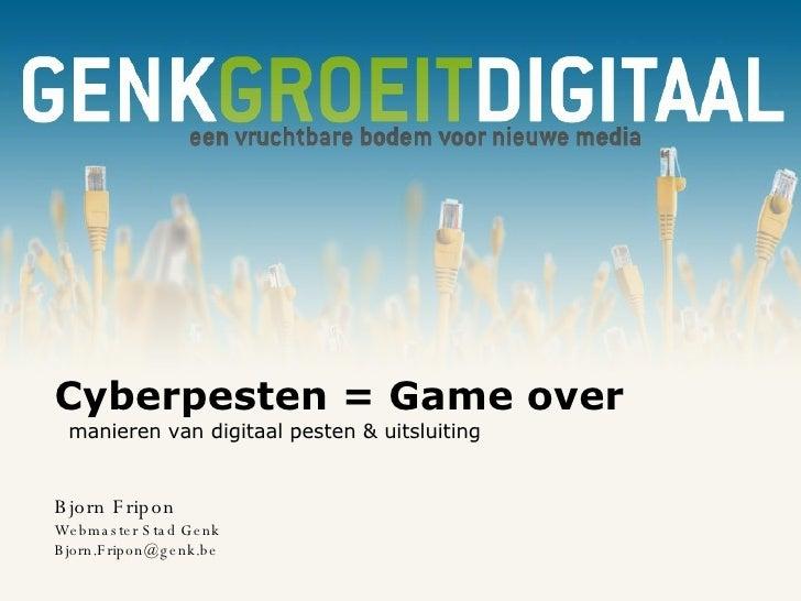 Cyberpesten = Game over   manieren van digitaal pesten & uitsluiting Bjorn Fripon Webmaster Stad Genk [email_address]