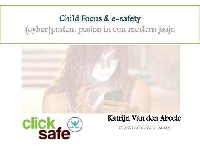 Child Focus & e-safety (cyber)pesten, pesten in een modern jasje Katrijn Van den Abeele Project manager e-safety