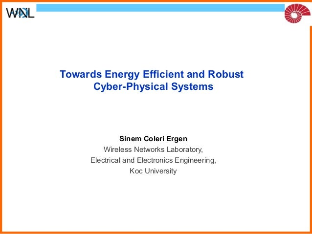Towards Energy Efficient and Robust  Cyber-Physical Systems  Sinem Coleri Ergen  Wireless Networks Laboratory,  Electrical...