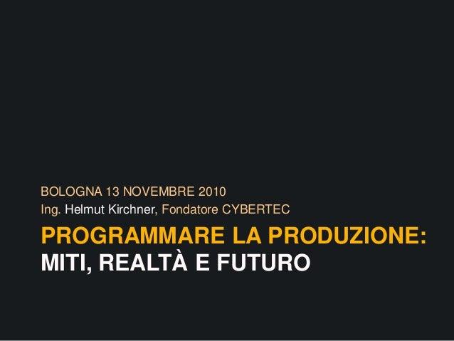 PROGRAMMARE LA PRODUZIONE: MITI, REALTÀ E FUTURO BOLOGNA 13 NOVEMBRE 2010 Ing. Helmut Kirchner, Fondatore CYBERTEC