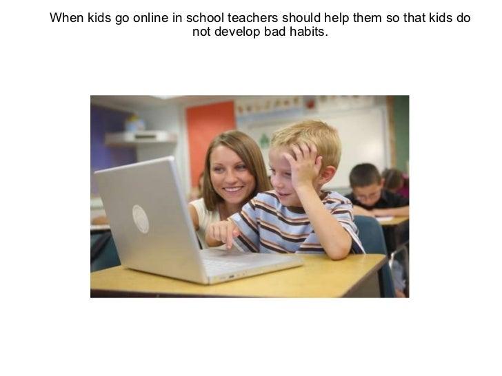 When kids go online in school teachers should help them so that kids do not develop bad habits.